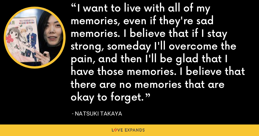 I want to live with all of my memories, even if they're sad memories. I believe that if I stay strong, someday I'll overcome the pain, and then I'll be glad that I have those memories. I believe that there are no memories that are okay to forget. - Natsuki Takaya