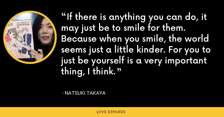 If there is anything you can do, it may just be to smile for them. Because when you smile, the world seems just a little kinder. For you to just be yourself is a very important thing, I think. - Natsuki Takaya