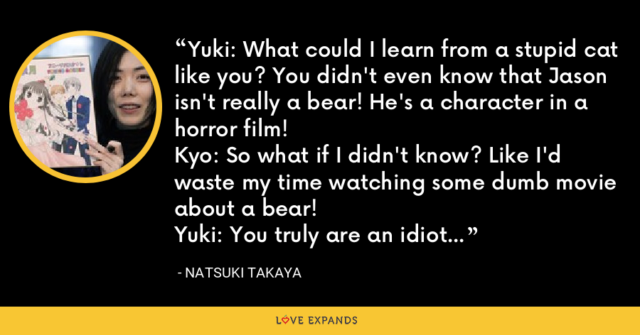 Yuki: What could I learn from a stupid cat like you? You didn't even know that Jason isn't really a bear! He's a character in a horror film!Kyo: So what if I didn't know? Like I'd waste my time watching some dumb movie about a bear!Yuki: You truly are an idiot... - Natsuki Takaya