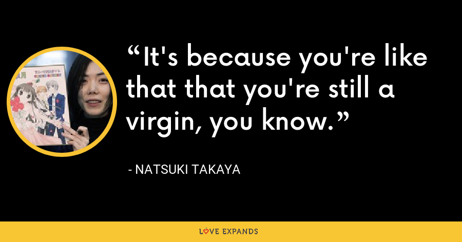 It's because you're like that that you're still a virgin, you know. - Natsuki Takaya