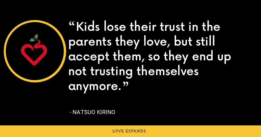 Kids lose their trust in the parents they love, but still accept them, so they end up not trusting themselves anymore. - Natsuo Kirino