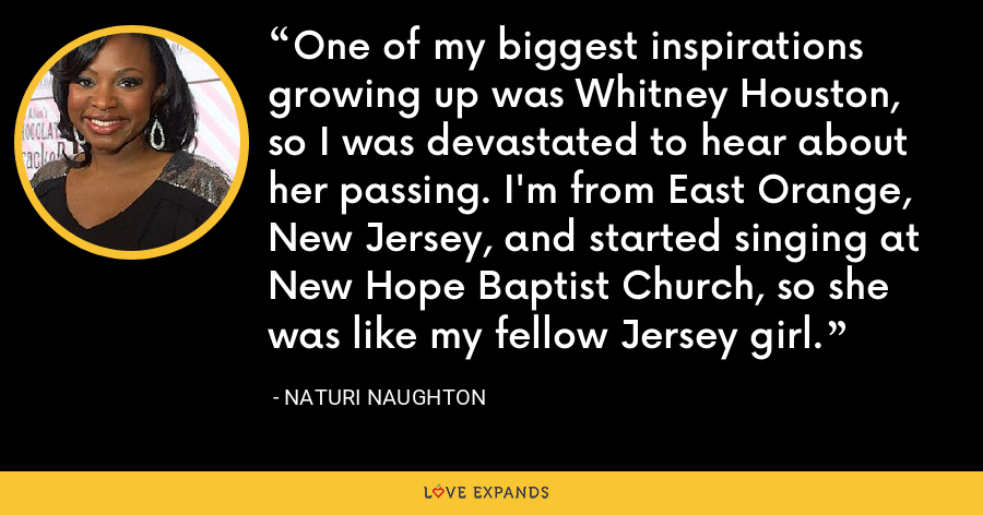 One of my biggest inspirations growing up was Whitney Houston, so I was devastated to hear about her passing. I'm from East Orange, New Jersey, and started singing at New Hope Baptist Church, so she was like my fellow Jersey girl. - Naturi Naughton