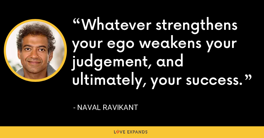 Whatever strengthens your ego weakens your judgement, and ultimately, your success. - Naval Ravikant