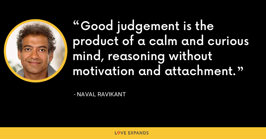 Good judgement is the product of a calm and curious mind, reasoning without motivation and attachment. - Naval Ravikant