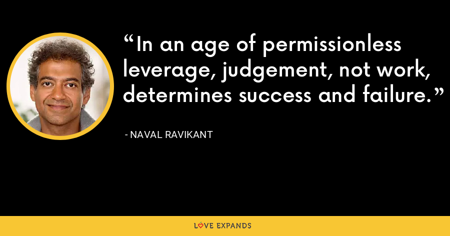 In an age of permissionless leverage, judgement, not work, determines success and failure.  - Naval Ravikant
