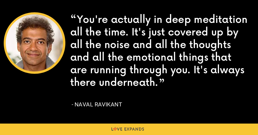 You're actually in deep meditation all the time. It's just covered up by all the noise and all the thoughts and all the emotional things that are running through you. It's always there underneath. - Naval Ravikant