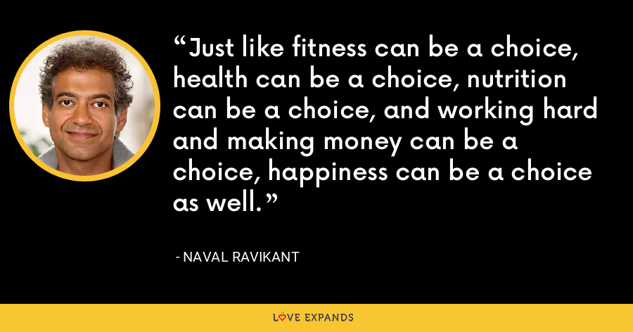 Just like fitness can be a choice, health can be a choice, nutrition can be a choice, and working hard and making money can be a choice, happiness can be a choice as well. - Naval Ravikant