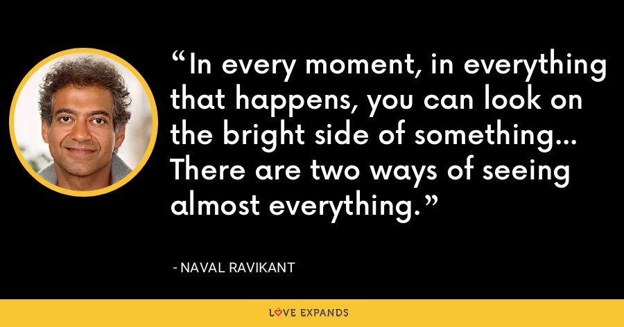 In every moment, in everything that happens, you can look on the bright side of something… There are two ways of seeing almost everything. - Naval Ravikant