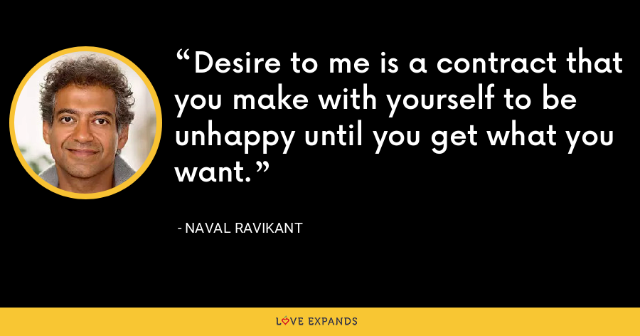 Desire to me is a contract that you make with yourself to be unhappy until you get what you want. - Naval Ravikant