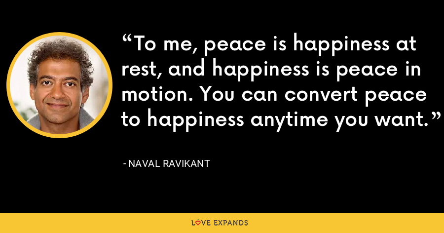 To me, peace is happiness at rest, and happiness is peace in motion. You can convert peace to happiness anytime you want. - Naval Ravikant