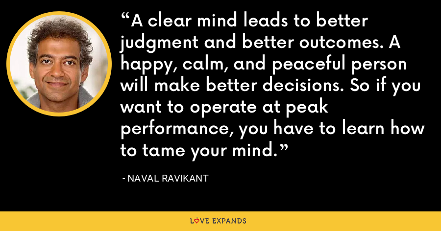 A clear mind leads to better judgment and better outcomes. A happy, calm, and peaceful person will make better decisions. So if you want to operate at peak performance, you have to learn how to tame your mind. - Naval Ravikant