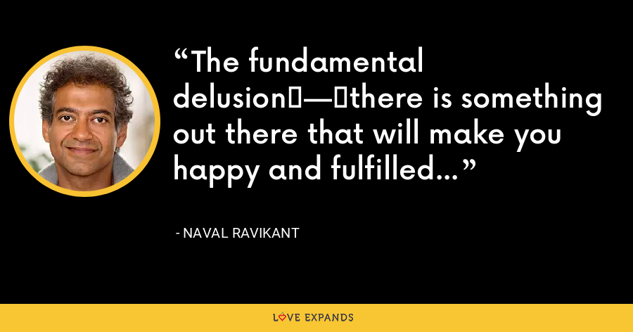 The fundamental delusion—there is something out there that will make you happy and fulfilled forever. - Naval Ravikant