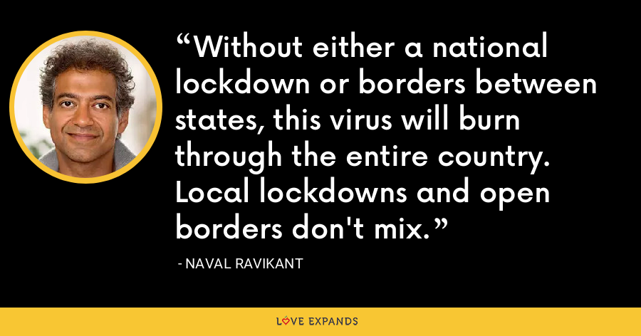 Without either a national lockdown or borders between states, this virus will burn through the entire country. Local lockdowns and open borders don't mix. - Naval Ravikant