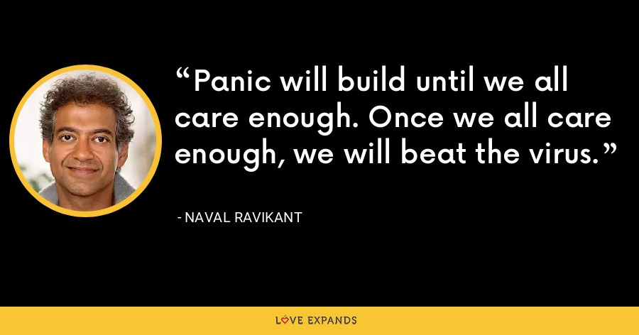 Panic will build until we all care enough. Once we all care enough, we will beat the virus. - Naval Ravikant