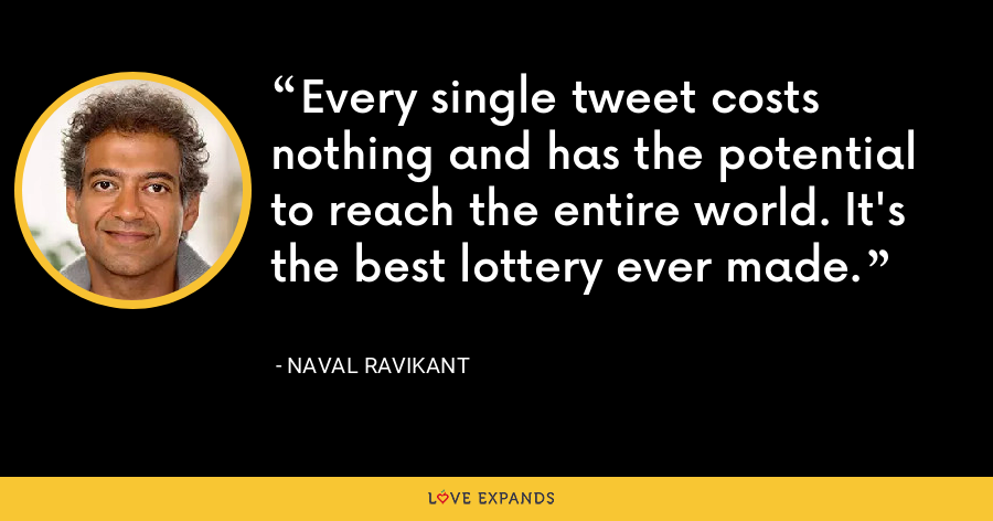 Every single tweet costs nothing and has the potential to reach the entire world. It's the best lottery ever made. - Naval Ravikant