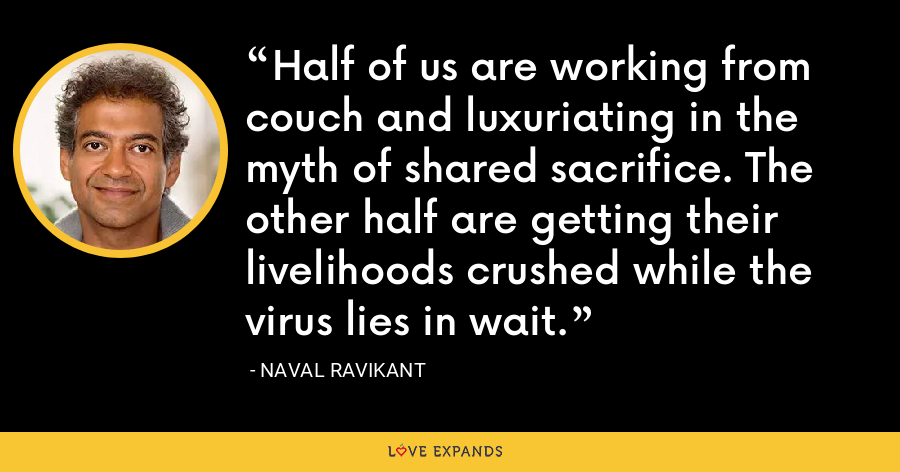 Half of us are working from couch and luxuriating in the myth of shared sacrifice. The other half are getting their livelihoods crushed while the virus lies in wait. - Naval Ravikant