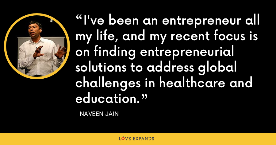 I've been an entrepreneur all my life, and my recent focus is on finding entrepreneurial solutions to address global challenges in healthcare and education. - Naveen Jain