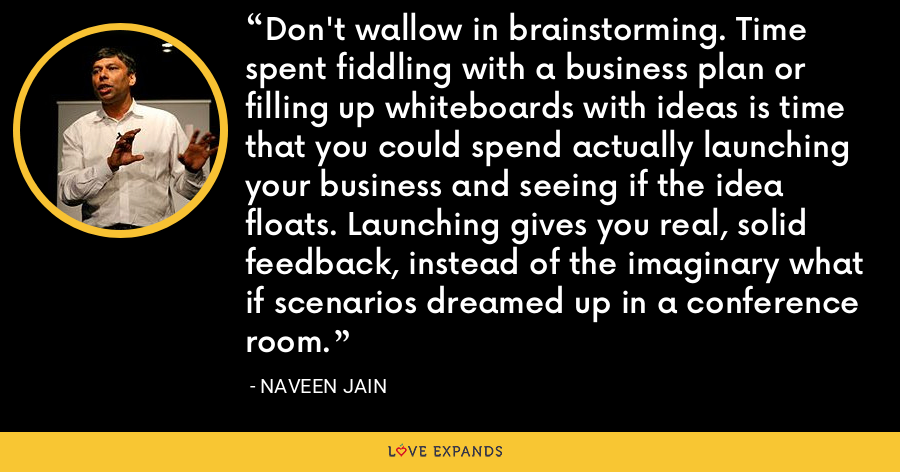 Don't wallow in brainstorming. Time spent fiddling with a business plan or filling up whiteboards with ideas is time that you could spend actually launching your business and seeing if the idea floats. Launching gives you real, solid feedback, instead of the imaginary what if scenarios dreamed up in a conference room. - Naveen Jain