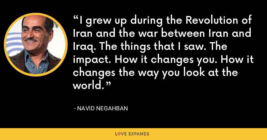 I grew up during the Revolution of Iran and the war between Iran and Iraq. The things that I saw. The impact. How it changes you. How it changes the way you look at the world. - Navid Negahban