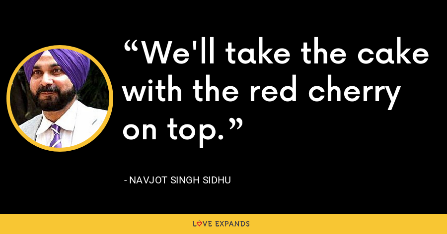 We'll take the cake with the red cherry on top. - Navjot Singh Sidhu