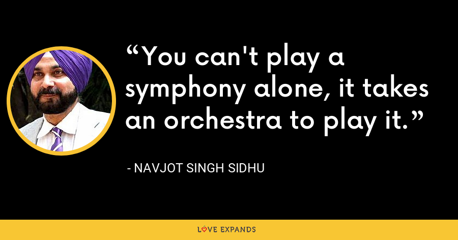 You can't play a symphony alone, it takes an orchestra to play it. - Navjot Singh Sidhu