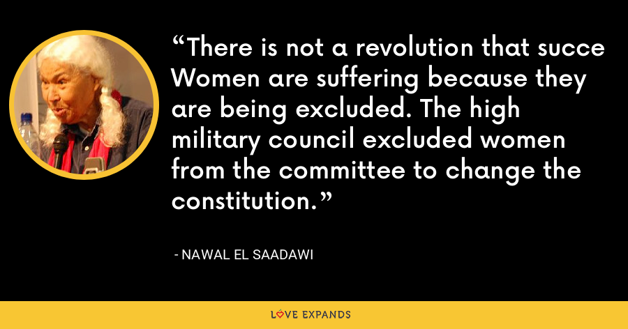 There is not a revolution that succe Women are suffering because they are being excluded. The high military council excluded women from the committee to change the constitution. - Nawal El Saadawi