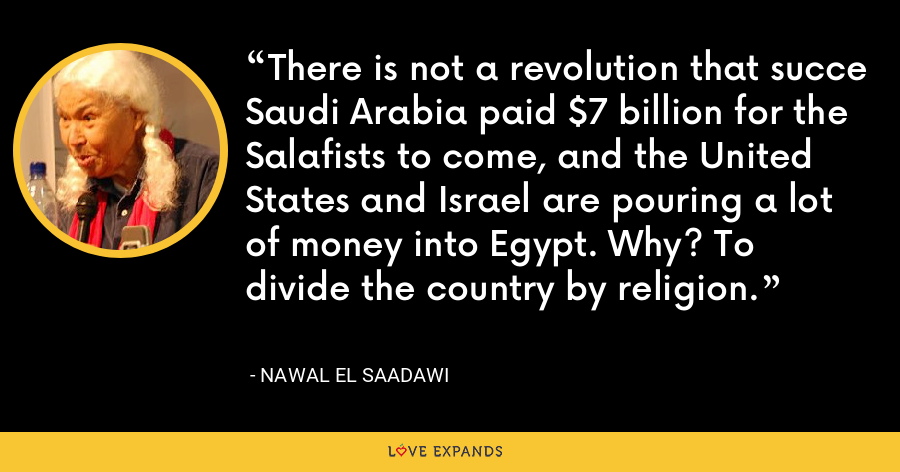There is not a revolution that succe Saudi Arabia paid $7 billion for the Salafists to come, and the United States and Israel are pouring a lot of money into Egypt. Why? To divide the country by religion. - Nawal El Saadawi