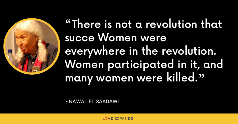 There is not a revolution that succe Women were everywhere in the revolution. Women participated in it, and many women were killed. - Nawal El Saadawi