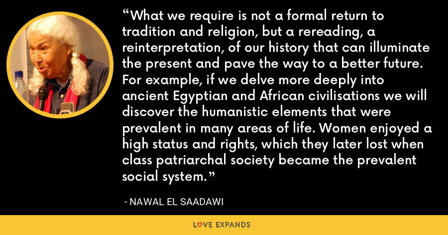 What we require is not a formal return to tradition and religion, but a rereading, a reinterpretation, of our history that can illuminate the present and pave the way to a better future. For example, if we delve more deeply into ancient Egyptian and African civilisations we will discover the humanistic elements that were prevalent in many areas of life. Women enjoyed a high status and rights, which they later lost when class patriarchal society became the prevalent social system. - Nawal El Saadawi