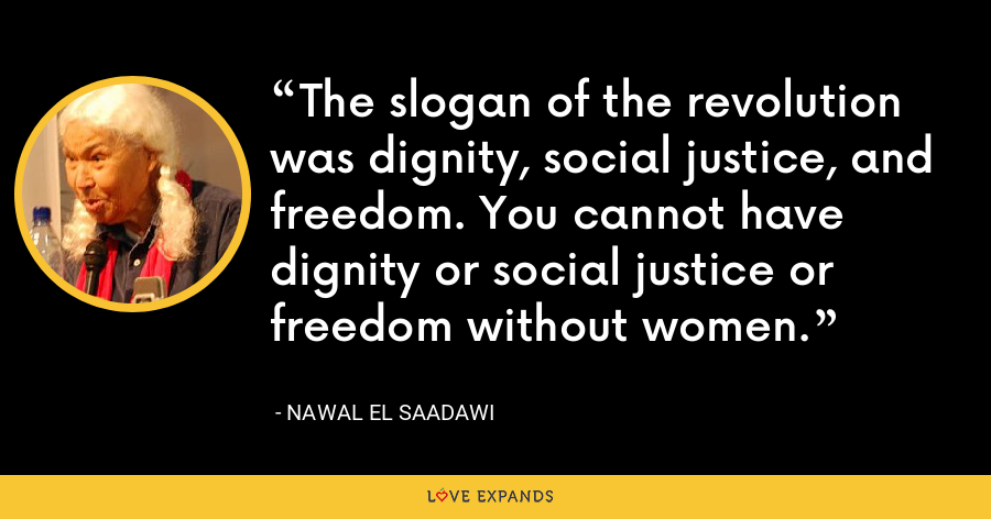 The slogan of the revolution was dignity, social justice, and freedom. You cannot have dignity or social justice or freedom without women. - Nawal El Saadawi