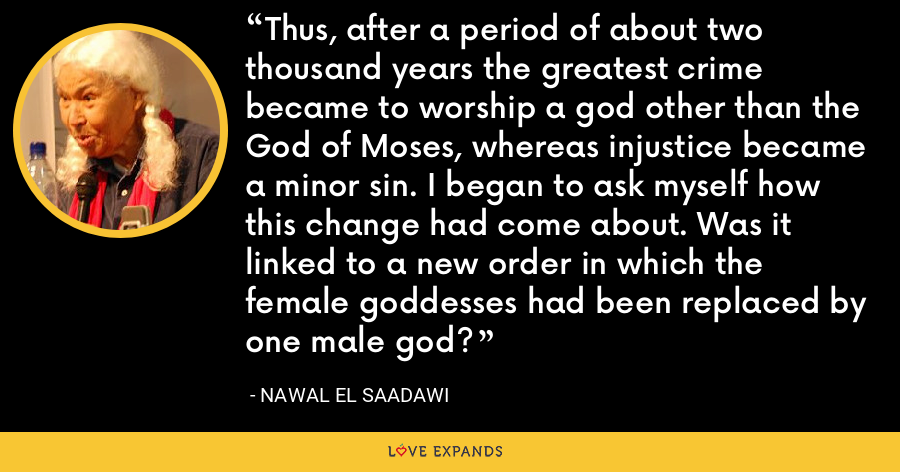 Thus, after a period of about two thousand years the greatest crime became to worship a god other than the God of Moses, whereas injustice became a minor sin. I began to ask myself how this change had come about. Was it linked to a new order in which the female goddesses had been replaced by one male god? - Nawal El Saadawi