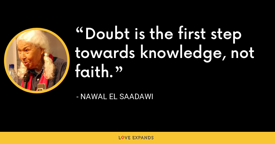 Doubt is the first step towards knowledge, not faith. - Nawal El Saadawi