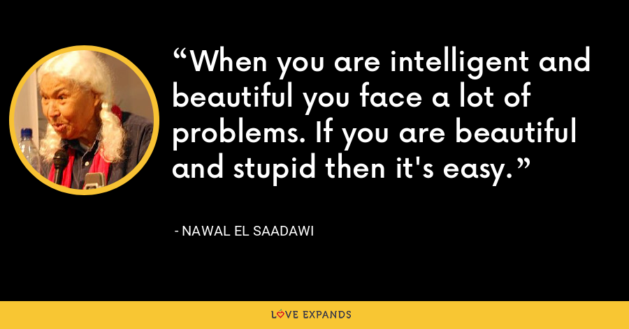 When you are intelligent and beautiful you face a lot of problems. If you are beautiful and stupid then it's easy. - Nawal El Saadawi