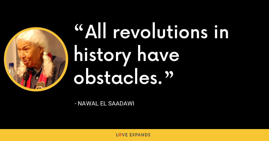 All revolutions in history have obstacles. - Nawal El Saadawi