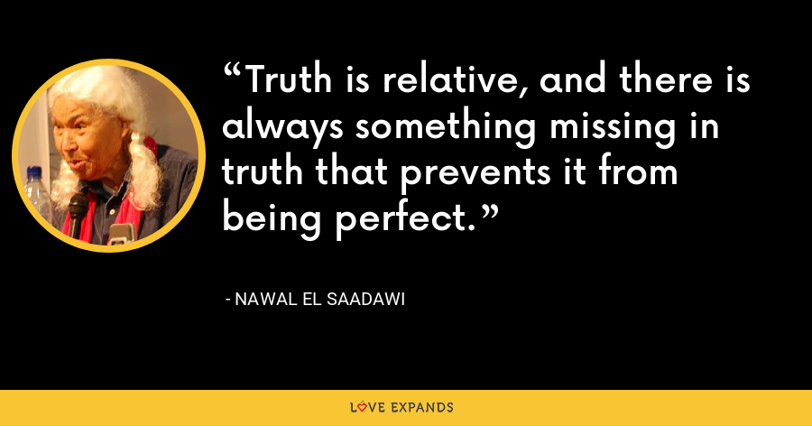 Truth is relative, and there is always something missing in truth that prevents it from being perfect. - Nawal El Saadawi
