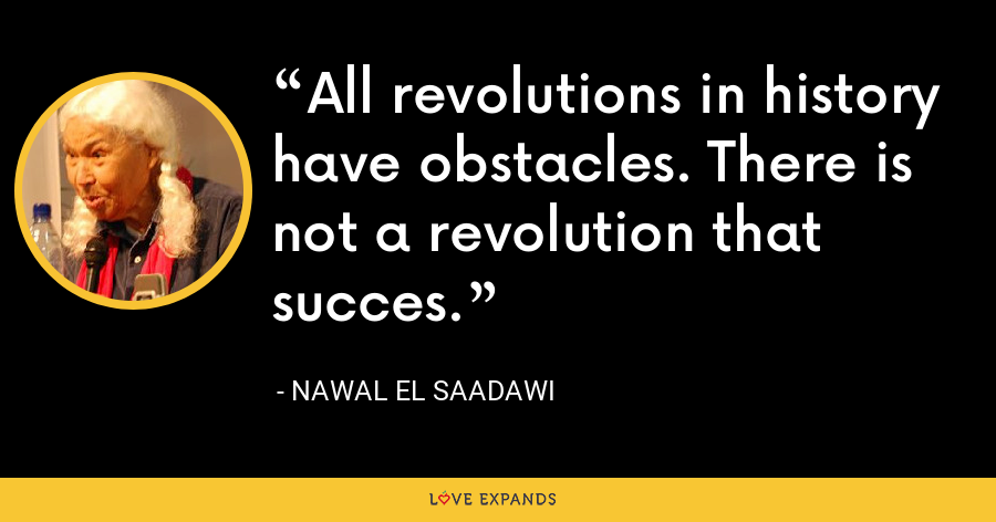 All revolutions in history have obstacles. There is not a revolution that succes. - Nawal El Saadawi