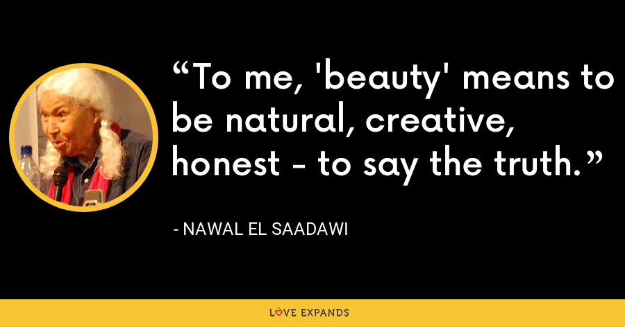To me, 'beauty' means to be natural, creative, honest - to say the truth. - Nawal El Saadawi
