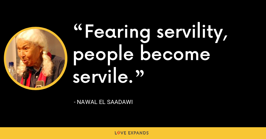 Fearing servility, people become servile. - Nawal El Saadawi