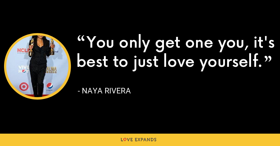 You only get one you, it's best to just love yourself. - Naya Rivera