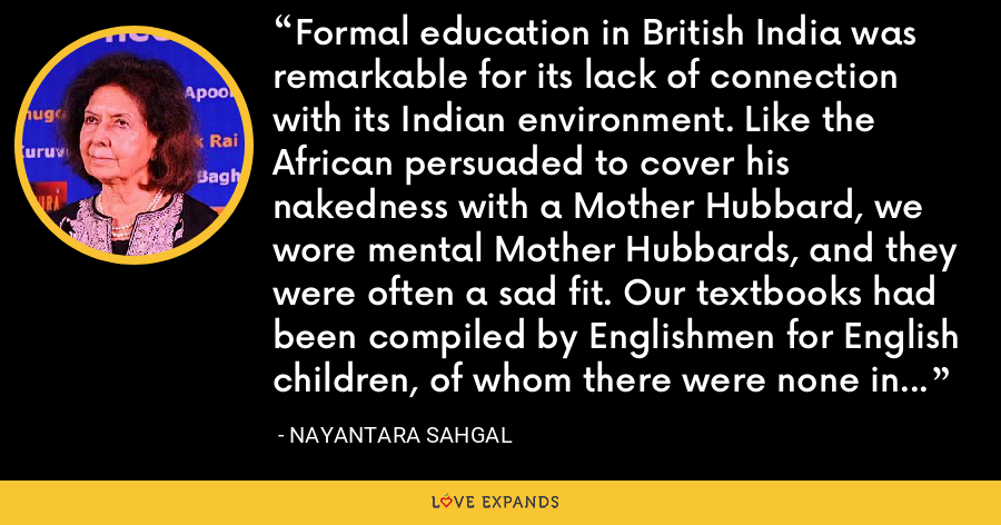 Formal education in British India was remarkable for its lack of connection with its Indian environment. Like the African persuaded to cover his nakedness with a Mother Hubbard, we wore mental Mother Hubbards, and they were often a sad fit. Our textbooks had been compiled by Englishmen for English children, of whom there were none in my school and few in any school in India. - Nayantara Sahgal