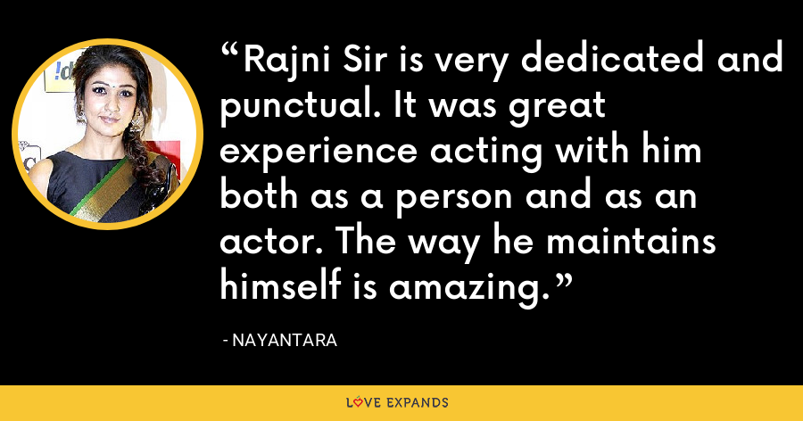 Rajni Sir is very dedicated and punctual. It was great experience acting with him both as a person and as an actor. The way he maintains himself is amazing. - Nayantara
