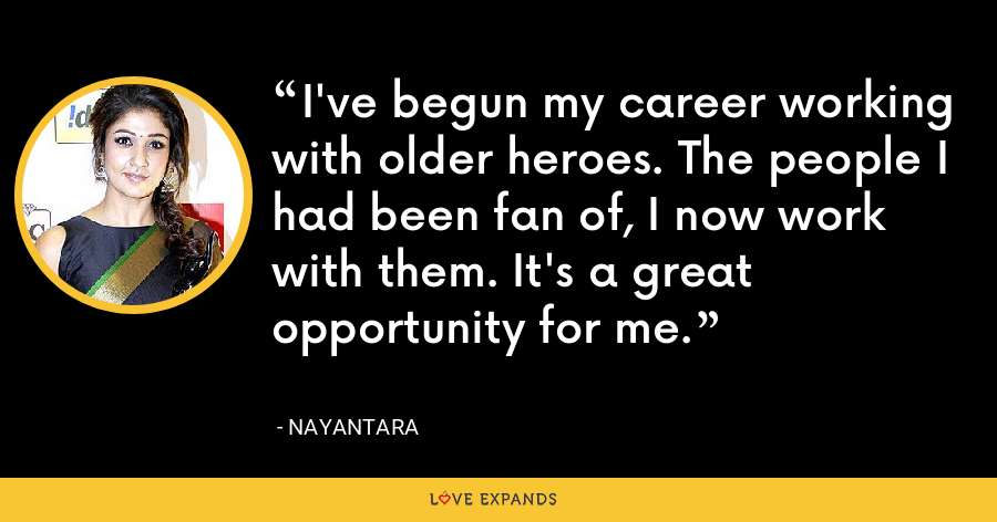 I've begun my career working with older heroes. The people I had been fan of, I now work with them. It's a great opportunity for me. - Nayantara