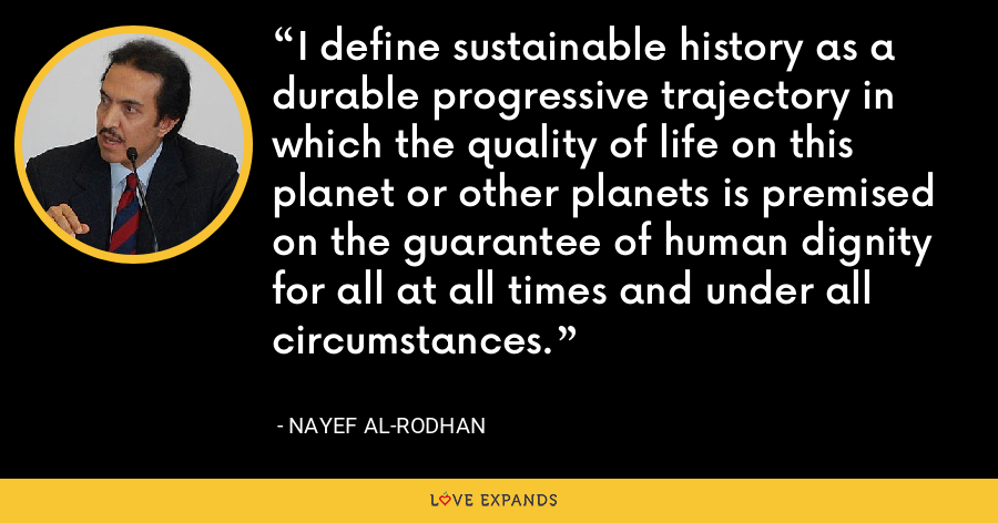 I define sustainable history as a durable progressive trajectory in which the quality of life on this planet or other planets is premised on the guarantee of human dignity for all at all times and under all circumstances. - Nayef Al-Rodhan