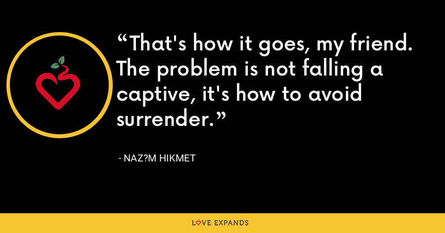 That's how it goes, my friend. The problem is not falling a captive, it's how to avoid surrender. - Naz?m Hikmet
