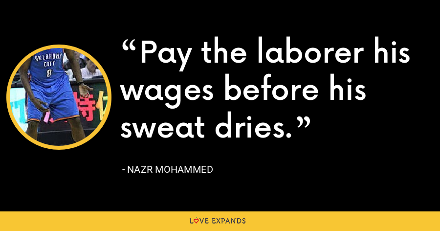 Pay the laborer his wages before his sweat dries. - Nazr Mohammed