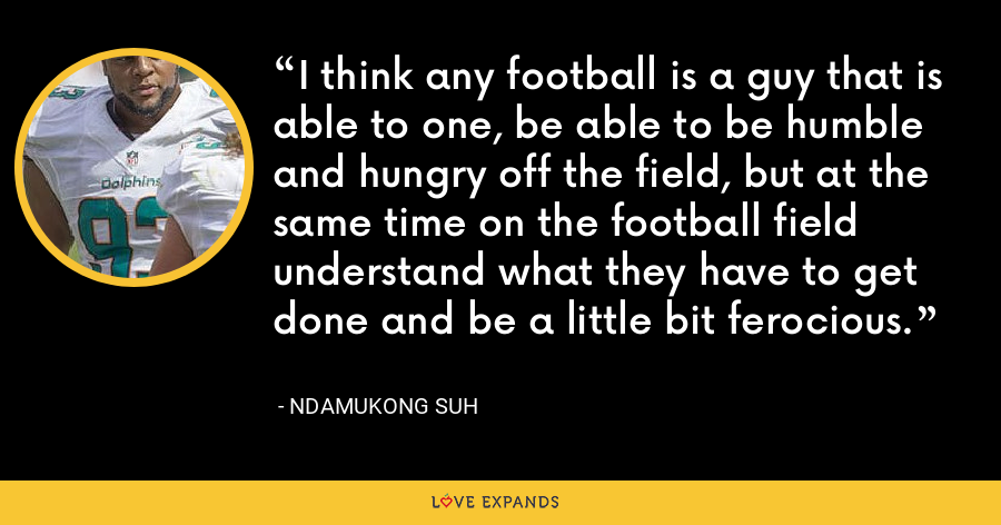 I think any football is a guy that is able to one, be able to be humble and hungry off the field, but at the same time on the football field understand what they have to get done and be a little bit ferocious. - Ndamukong Suh