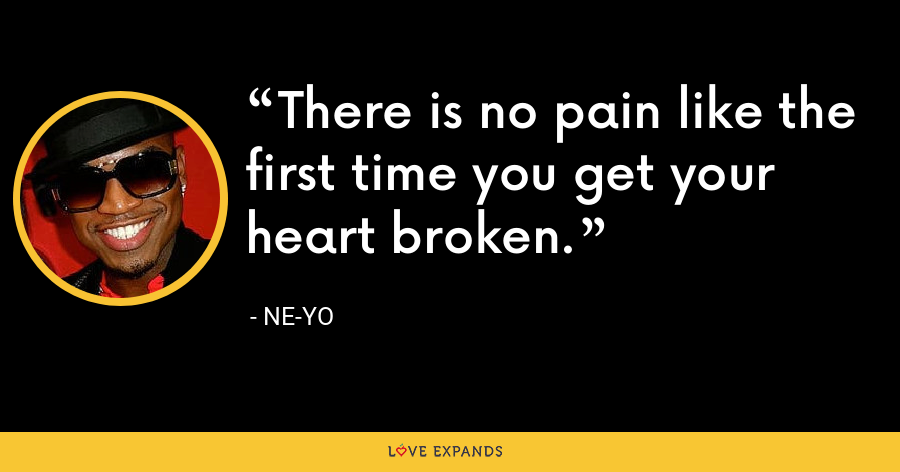 There is no pain like the first time you get your heart broken. - Ne-Yo