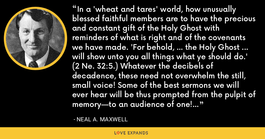 In a 'wheat and tares' world, how unusually blessed faithful members are to have the precious and constant gift of the Holy Ghost with reminders of what is right and of the covenants we have made. 'For behold, ... the Holy Ghost ... will show unto you all things what ye should do.' (2 Ne. 32:5.) Whatever the decibels of decadence, these need not overwhelm the still, small voice! Some of the best sermons we will ever hear will be thus prompted from the pulpit of memory—to an audience of one! - Neal A. Maxwell