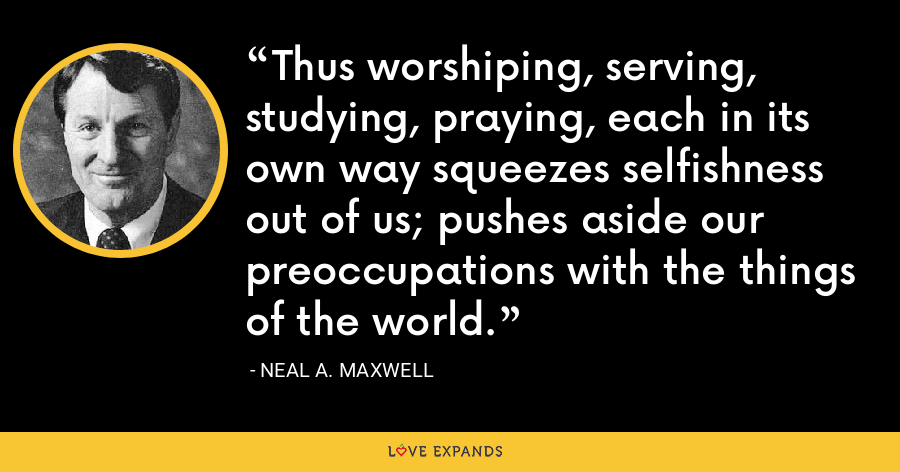 Thus worshiping, serving, studying, praying, each in its own way squeezes selfishness out of us; pushes aside our preoccupations with the things of the world. - Neal A. Maxwell