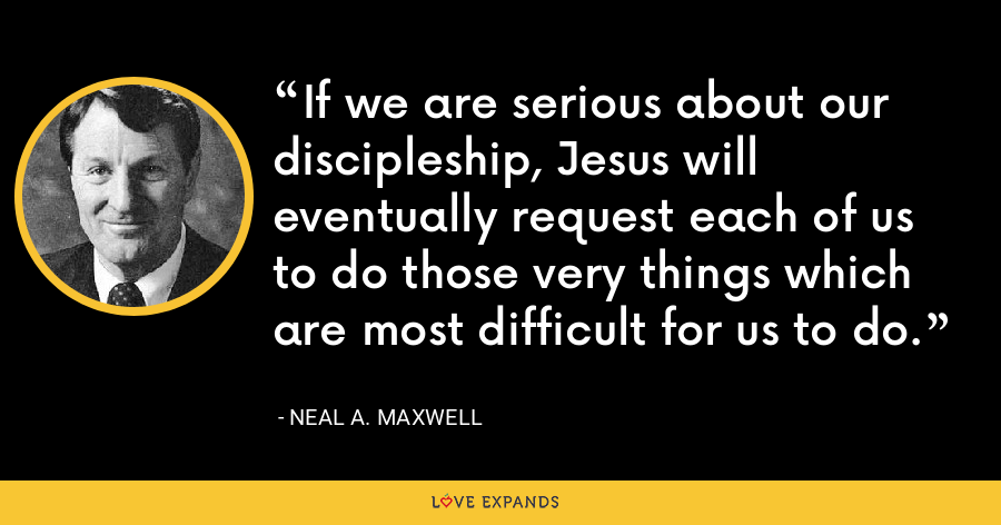 If we are serious about our discipleship, Jesus will eventually request each of us to do those very things which are most difficult for us to do. - Neal A. Maxwell
